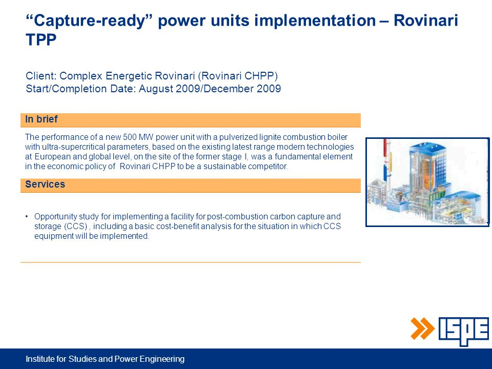 Institute for Studies and Power Engineering Capture-ready power units implementation – Rovinari TPP Client: Complex Energetic Rovinari (Rovinari CHPP) Start/Completion Date: August 2009/December 2009 In brief The performance of a new 500 MW power unit with a pulverized lignite combustion boiler with ultra-supercritical parameters, based on the existing latest range modern technologies at European and global level, on the site of the former stage I, was a fundamental element in the economic policy of Rovinari CHPP to be a sustainable competitor.
