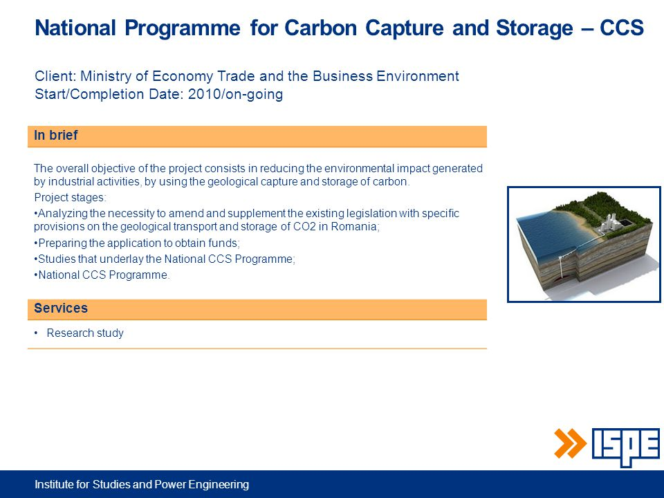 Institute for Studies and Power Engineering National Programme for Carbon Capture and Storage – CCS Client: Ministry of Economy Trade and the Business Environment Start/Completion Date: 2010/on-going In brief The overall objective of the project consists in reducing the environmental impact generated by industrial activities, by using the geological capture and storage of carbon.