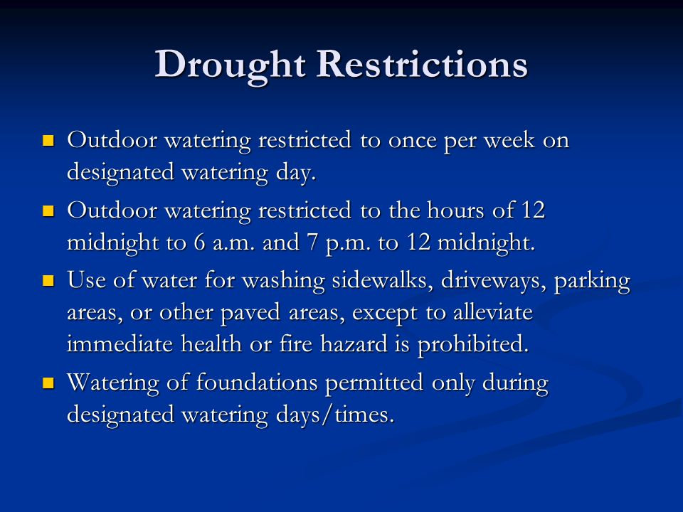 Drought Restrictions Outdoor watering restricted to once per week on designated watering day. Outdoor watering restricted to once per week on designat