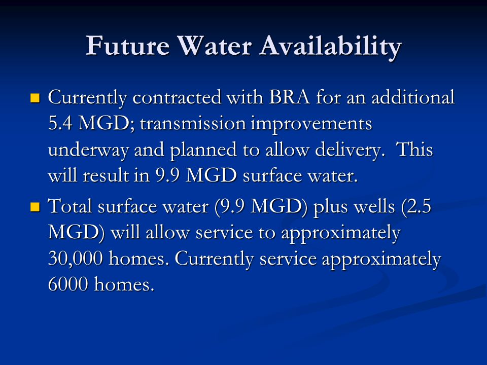 Future Water Availability Currently contracted with BRA for an additional 5.4 MGD; transmission improvements underway and planned to allow delivery. T