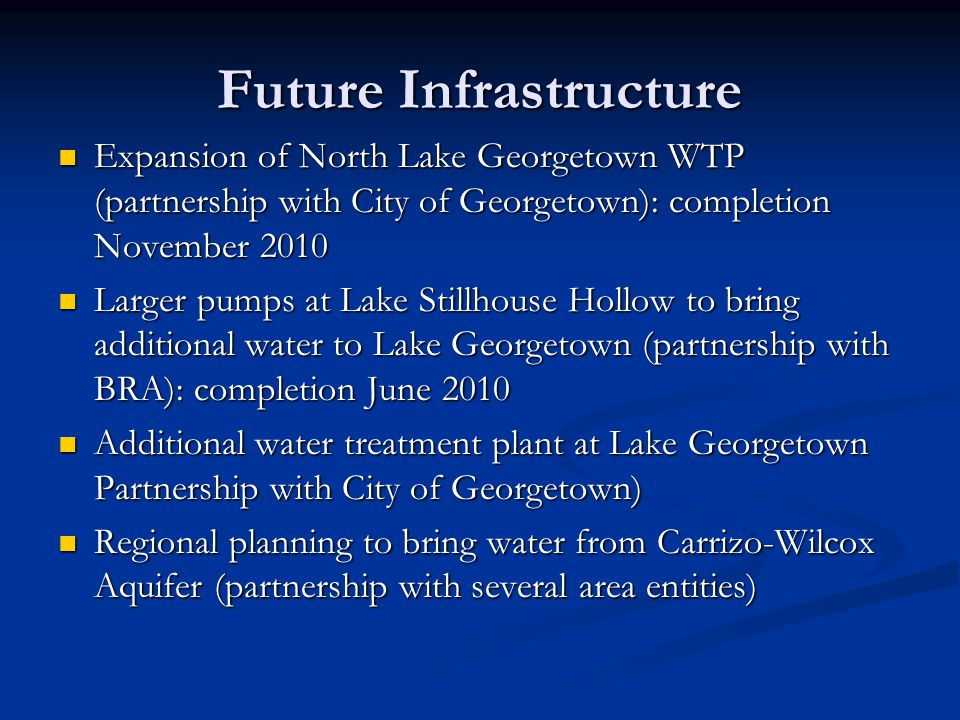 Future Infrastructure Expansion of North Lake Georgetown WTP (partnership with City of Georgetown): completion November 2010 Expansion of North Lake Georgetown WTP (partnership with City of Georgetown): completion November 2010 Larger pumps at Lake Stillhouse Hollow to bring additional water to Lake Georgetown (partnership with BRA): completion June 2010 Larger pumps at Lake Stillhouse Hollow to bring additional water to Lake Georgetown (partnership with BRA): completion June 2010 Additional water treatment plant at Lake Georgetown Partnership with City of Georgetown) Additional water treatment plant at Lake Georgetown Partnership with City of Georgetown) Regional planning to bring water from Carrizo-Wilcox Aquifer (partnership with several area entities) Regional planning to bring water from Carrizo-Wilcox Aquifer (partnership with several area entities)