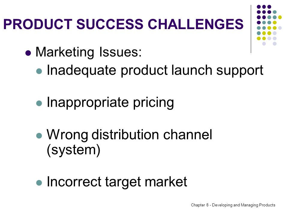 Chapter 8 - Developing and Managing Products PRODUCT SUCCESS CHALLENGES Marketing Issues: Inadequate product launch support Inappropriate pricing Wrong distribution channel (system) Incorrect target market