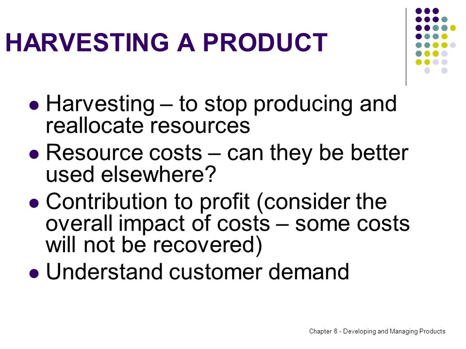 Chapter 8 - Developing and Managing Products HARVESTING A PRODUCT Harvesting – to stop producing and reallocate resources Resource costs – can they be better used elsewhere.