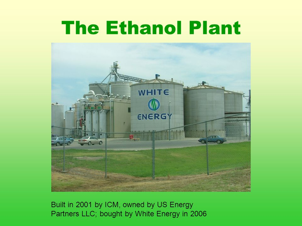 The Ethanol Plant Built in 2001 by ICM, owned by US Energy Partners LLC; bought by White Energy in 2006