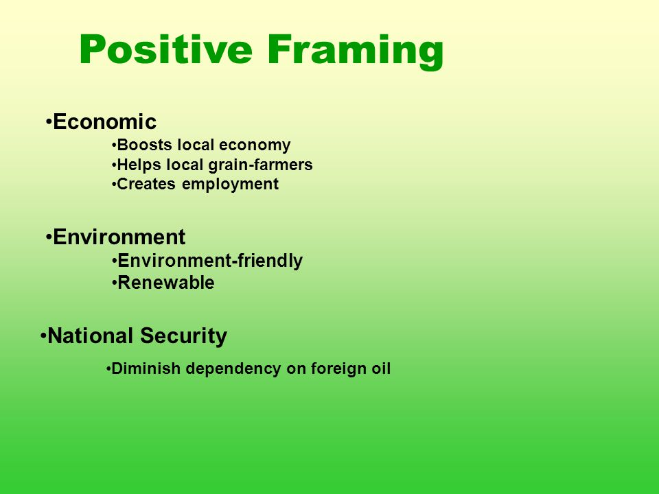 Positive Framing Economic Boosts local economy Helps local grain-farmers Creates employment Environment Environment-friendly Renewable National Security Diminish dependency on foreign oil