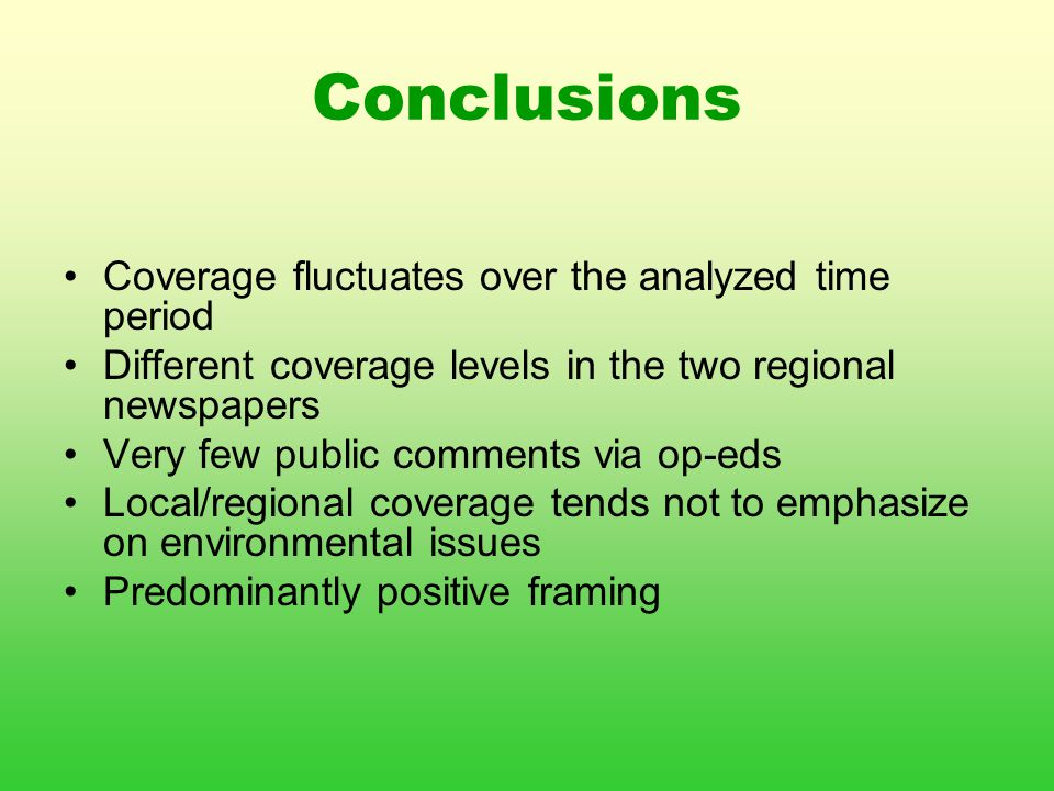 Conclusions Coverage fluctuates over the analyzed time period Different coverage levels in the two regional newspapers Very few public comments via op-eds Local/regional coverage tends not to emphasize on environmental issues Predominantly positive framing