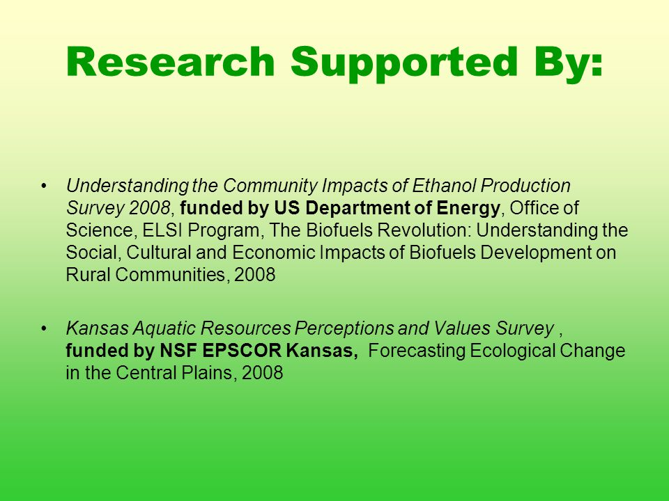 Research Supported By: Understanding the Community Impacts of Ethanol Production Survey 2008, funded by US Department of Energy, Office of Science, ELSI Program, The Biofuels Revolution: Understanding the Social, Cultural and Economic Impacts of Biofuels Development on Rural Communities, 2008 Kansas Aquatic Resources Perceptions and Values Survey, funded by NSF EPSCOR Kansas, Forecasting Ecological Change in the Central Plains, 2008