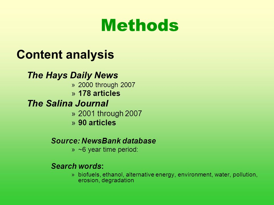 Methods Content analysis The Hays Daily News »2000 through 2007 »178 articles The Salina Journal »2001 through 2007 »90 articles Source: NewsBank database »~6 year time period: Search words: »biofuels, ethanol, alternative energy, environment, water, pollution, erosion, degradation