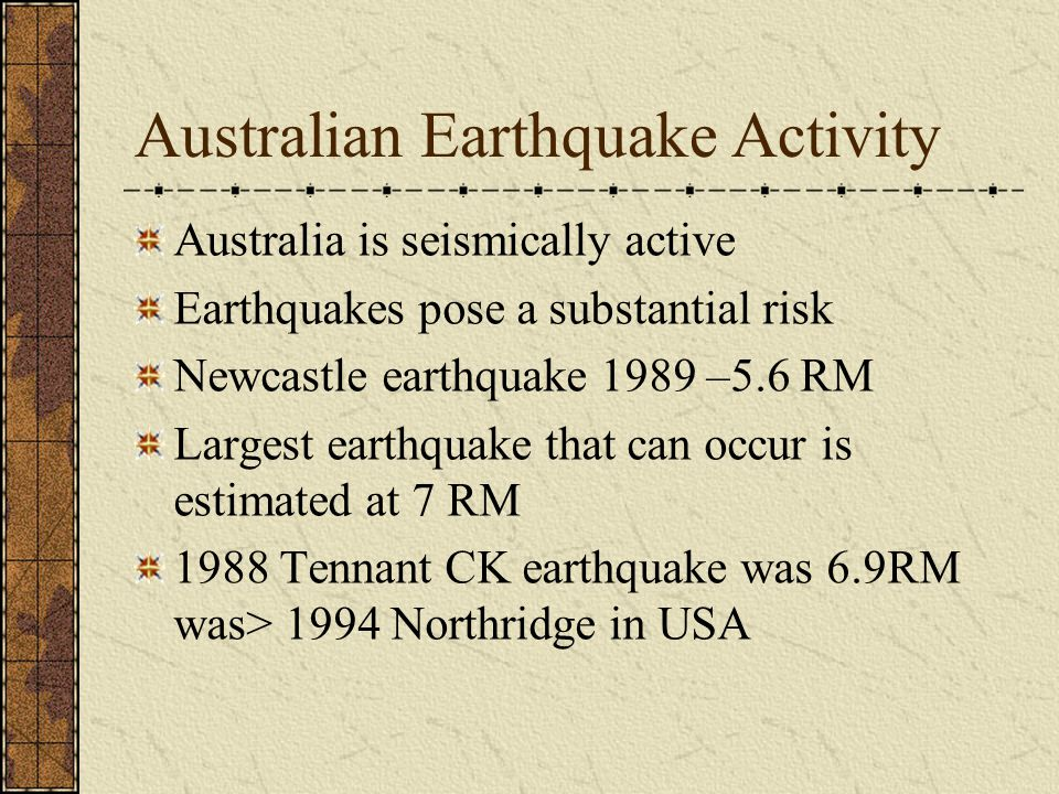 Australian Earthquake Activity Australia is seismically active Earthquakes pose a substantial risk Newcastle earthquake 1989 –5.6 RM Largest earthquake that can occur is estimated at 7 RM 1988 Tennant CK earthquake was 6.9RM was> 1994 Northridge in USA