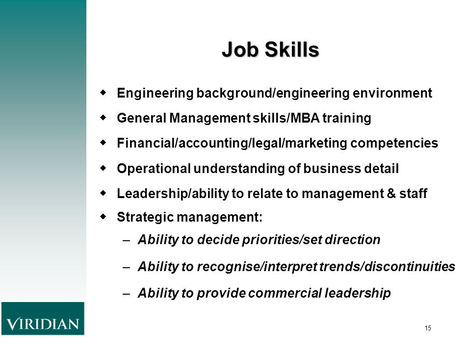15 Job Skills ◆ Engineering background/engineering environment ◆ General Management skills/MBA training ◆ Financial/accounting/legal/marketing competencies ◆ Operational understanding of business detail ◆ Leadership/ability to relate to management & staff ◆ Strategic management: –Ability to decide priorities/set direction –Ability to recognise/interpret trends/discontinuities –Ability to provide commercial leadership