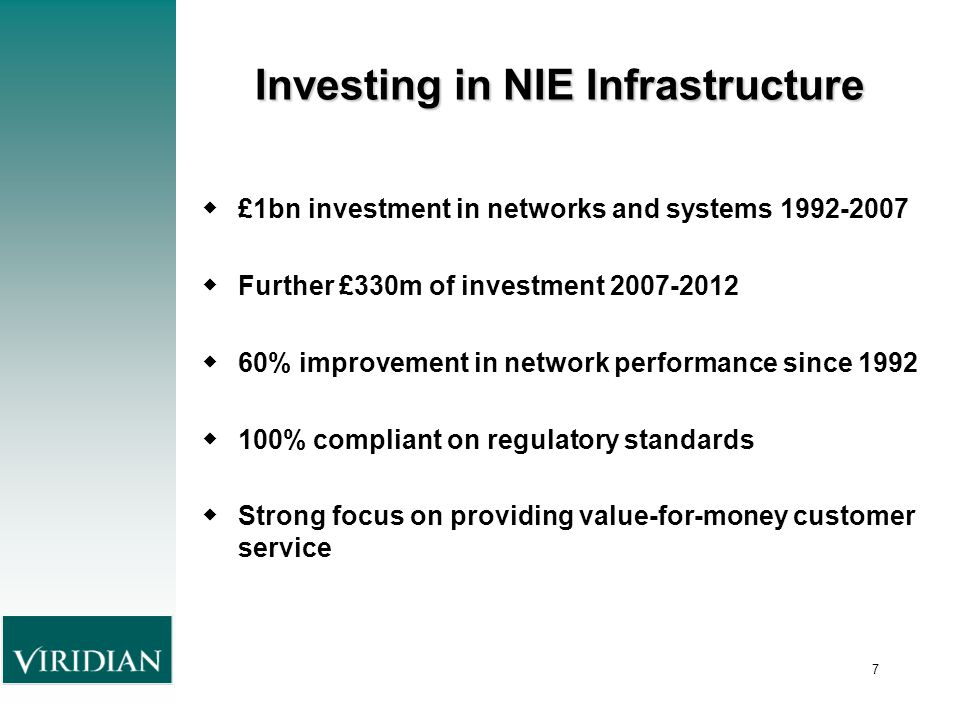 7 Investing in NIE Infrastructure ◆ £1bn investment in networks and systems 1992-2007 ◆ Further £330m of investment 2007-2012 ◆ 60% improvement in network performance since 1992 ◆ 100% compliant on regulatory standards ◆ Strong focus on providing value-for-money customer service