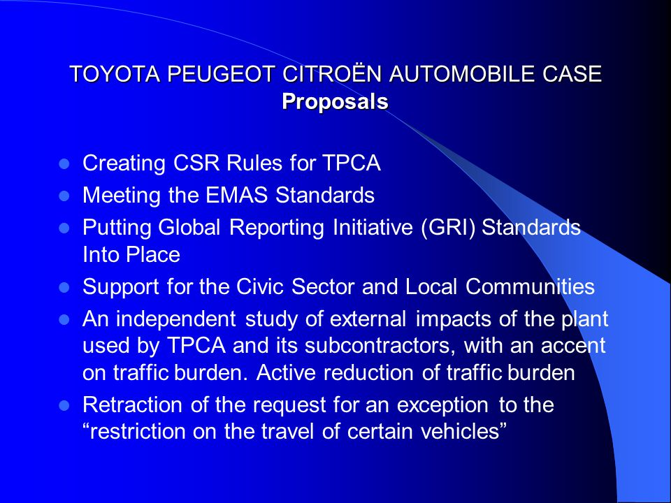 TOYOTA PEUGEOT CITROËN AUTOMOBILE CASE Proposals Creating CSR Rules for TPCA Meeting the EMAS Standards Putting Global Reporting Initiative (GRI) Standards Into Place Support for the Civic Sector and Local Communities An independent study of external impacts of the plant used by TPCA and its subcontractors, with an accent on traffic burden.