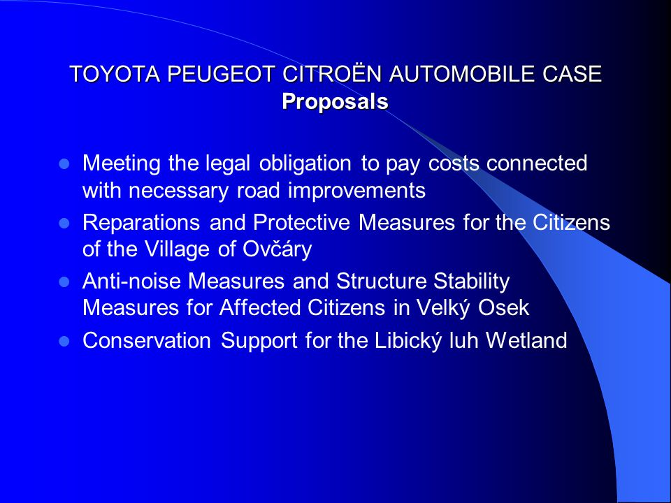 TOYOTA PEUGEOT CITROËN AUTOMOBILE CASE Proposals Meeting the legal obligation to pay costs connected with necessary road improvements Reparations and Protective Measures for the Citizens of the Village of Ovčáry Anti-noise Measures and Structure Stability Measures for Affected Citizens in Velký Osek Conservation Support for the Libický luh Wetland