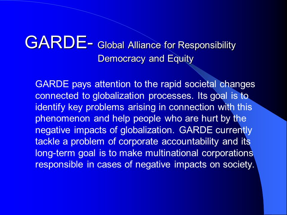 GARDE- Global Alliance for Responsibility Democracy and Equity GARDE pays attention to the rapid societal changes connected to globalization processes.