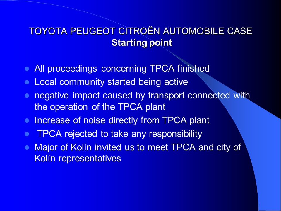 TOYOTA PEUGEOT CITROËN AUTOMOBILE CASE Starting point All proceedings concerning TPCA finished Local community started being active negative impact caused by transport connected with the operation of the TPCA plant Increase of noise directly from TPCA plant TPCA rejected to take any responsibility Major of Kolín invited us to meet TPCA and city of Kolín representatives
