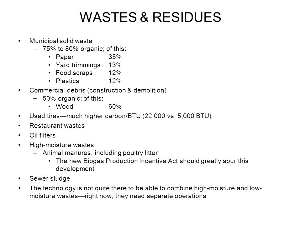 WASTES & RESIDUES Municipal solid waste –75% to 80% organic; of this: Paper 35% Yard trimmings 13% Food scraps 12% Plastics 12% Commercial debris (construction & demolition) –50% organic; of this: Wood60% Used tires—much higher carbon/BTU (22,000 vs.