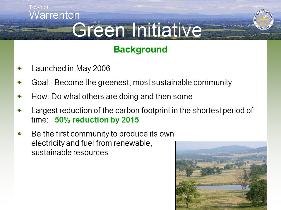 Background Launched in May 2006 Goal: Become the greenest, most sustainable community How: Do what others are doing and then some Largest reduction of the carbon footprint in the shortest period of time: 50% reduction by 2015 Be the first community to produce its own electricity and fuel from renewable, sustainable resources