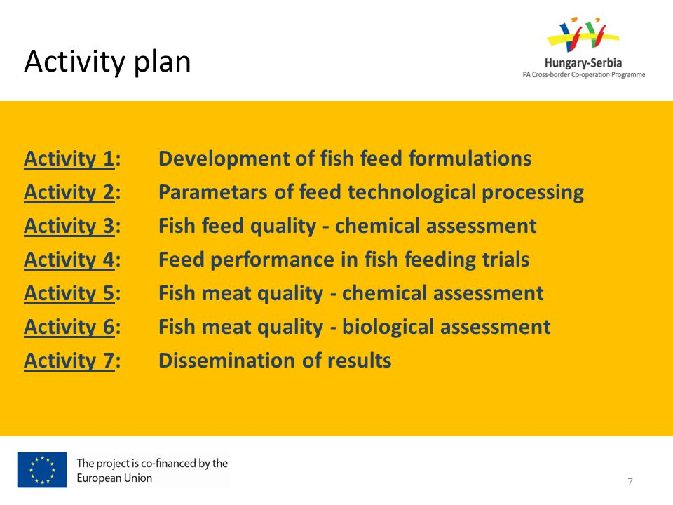 Activity plan Activity 1: Development of fish feed formulations Activity 2:Parametars of feed technological processing Activity 3:Fish feed quality - chemical assessment Activity 4:Feed performance in fish feeding trials Activity 5: Fish meat quality - chemical assessment Activity 6: Fish meat quality - biological assessment Activity 7: Dissemination of results 7