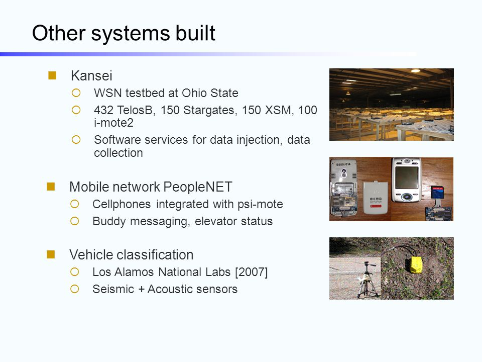 Other systems built Kansei  WSN testbed at Ohio State  432 TelosB, 150 Stargates, 150 XSM, 100 i-mote2  Software services for data injection, data