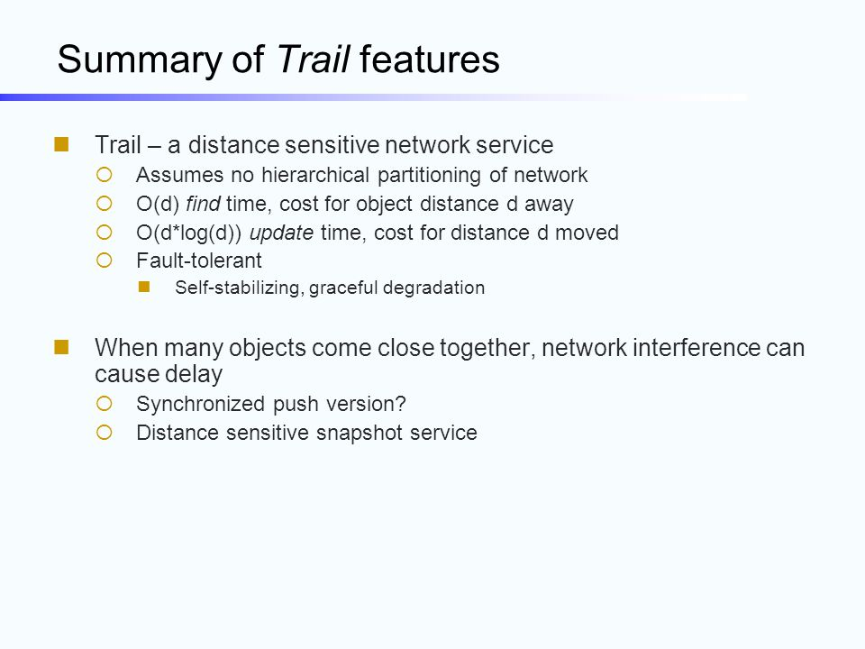 Summary of Trail features Trail – a distance sensitive network service  Assumes no hierarchical partitioning of network  O(d) find time, cost for ob