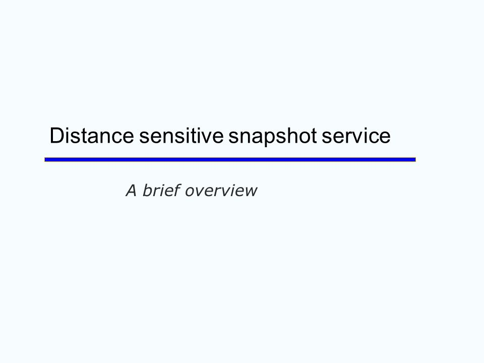 Distance sensitive snapshot service A brief overview