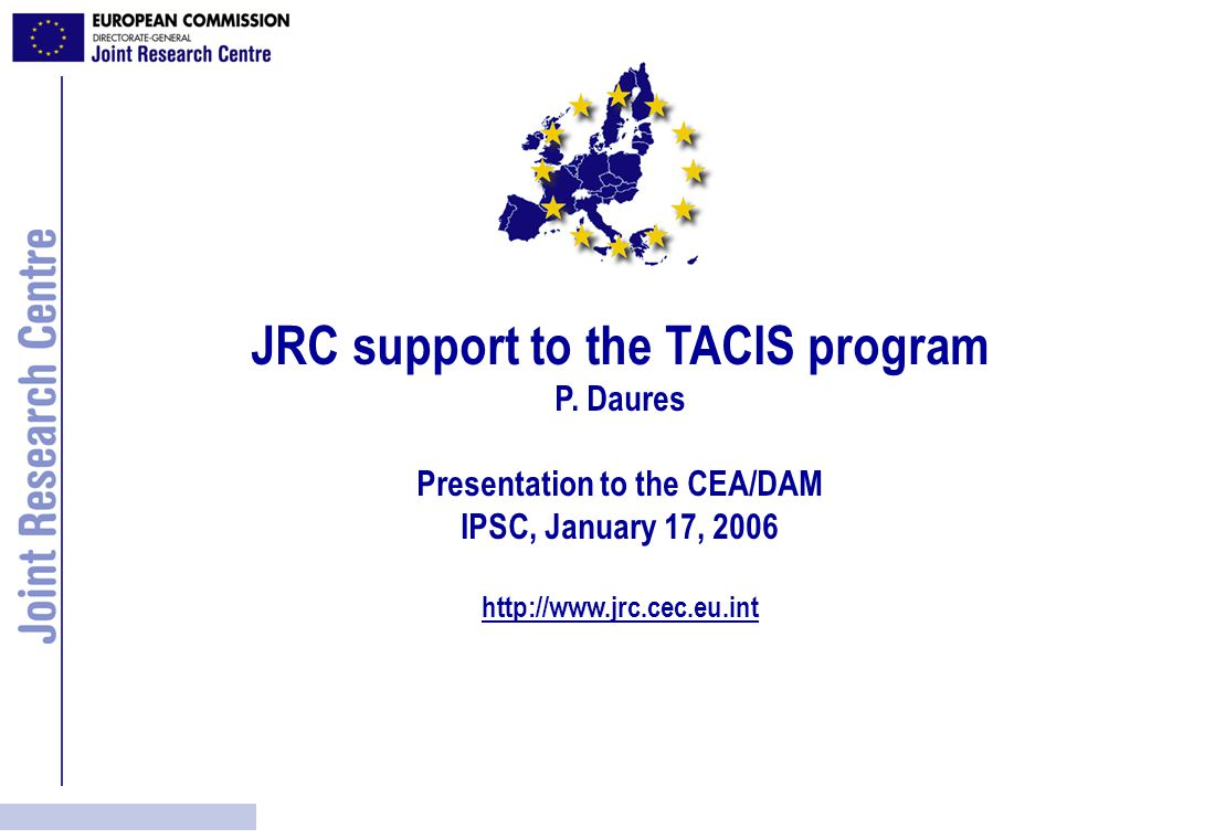 JRC support to the TACIS program 1994: TACIS program in nuclear safety DG RELEX program partially dedicated to Nuclear Safeguards and Illicit Trafficking Joint project proposals (JSC) submitted to DG AIDCO Project implementation by JRC Individual projects managed by project leaders Central coordination between JRC and AIDCO TACIS: Technical Assistance to Commonwealth of Independent States (CIS)