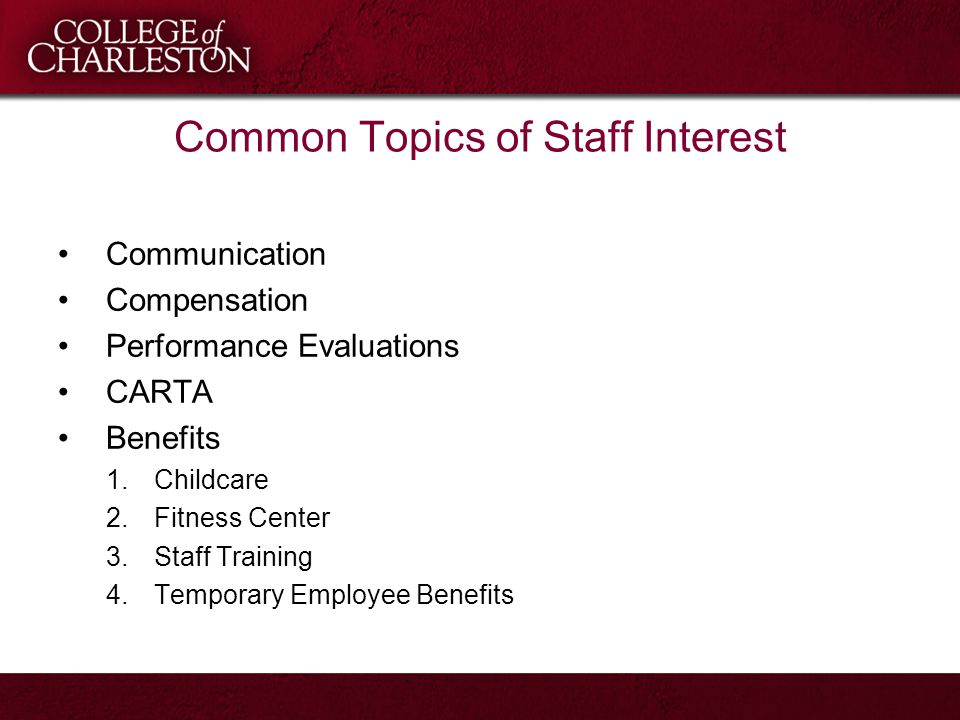 Common Topics of Staff Interest Communication Compensation Performance Evaluations CARTA Benefits 1.Childcare 2.Fitness Center 3.Staff Training 4.Temporary Employee Benefits