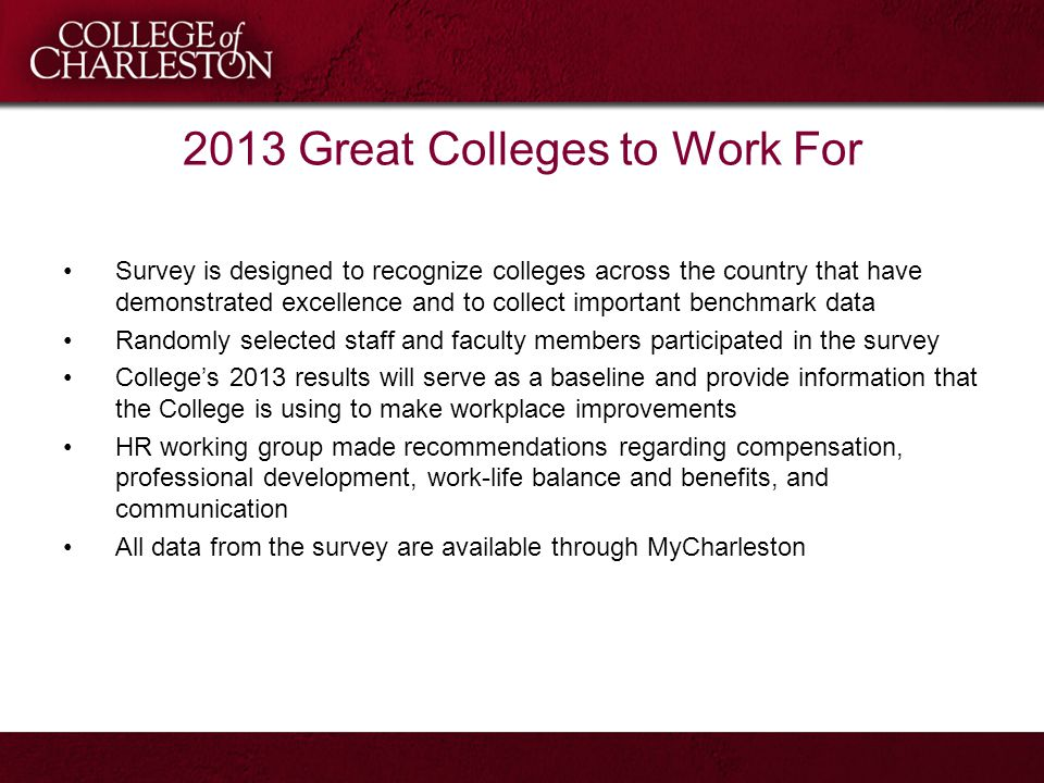 2013 Great Colleges to Work For Survey is designed to recognize colleges across the country that have demonstrated excellence and to collect important benchmark data Randomly selected staff and faculty members participated in the survey College's 2013 results will serve as a baseline and provide information that the College is using to make workplace improvements HR working group made recommendations regarding compensation, professional development, work-life balance and benefits, and communication All data from the survey are available through MyCharleston