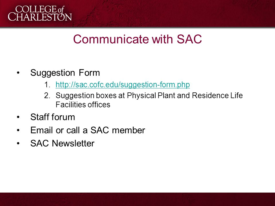 Communicate with SAC Suggestion Form 1.http://sac.cofc.edu/suggestion-form.phphttp://sac.cofc.edu/suggestion-form.php 2.Suggestion boxes at Physical Plant and Residence Life Facilities offices Staff forum Email or call a SAC member SAC Newsletter