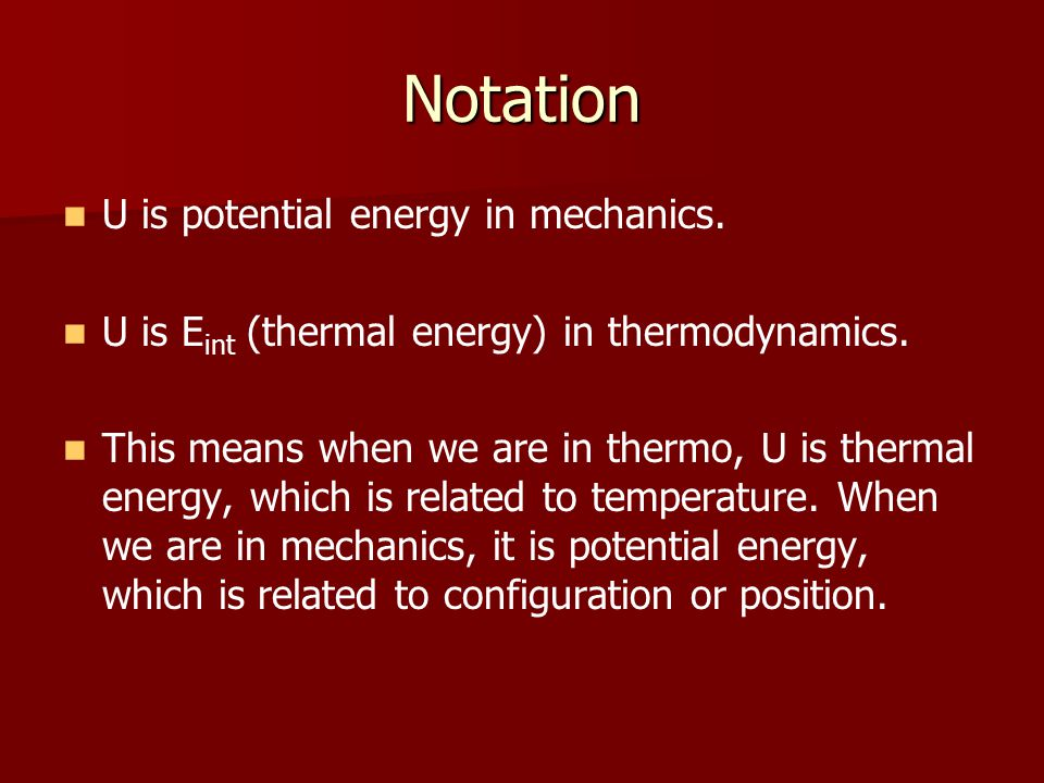 Notation U is potential energy in mechanics. U is E int (thermal energy) in thermodynamics.