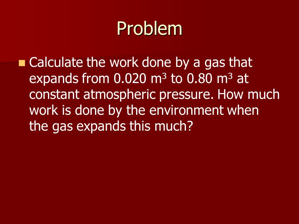 Problem Calculate the work done by a gas that expands from 0.020 m 3 to 0.80 m 3 at constant atmospheric pressure.