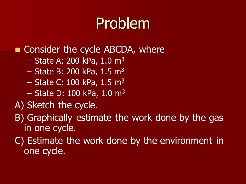 Problem Consider the cycle ABCDA, where – –State A: 200 kPa, 1.0 m 3 – –State B: 200 kPa, 1.5 m 3 – –State C: 100 kPa, 1.5 m 3 – –State D: 100 kPa, 1.