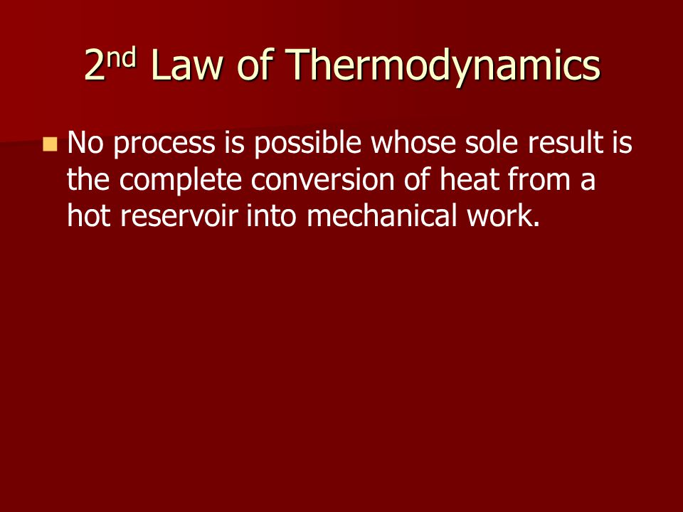 2 nd Law of Thermodynamics No process is possible whose sole result is the complete conversion of heat from a hot reservoir into mechanical work.