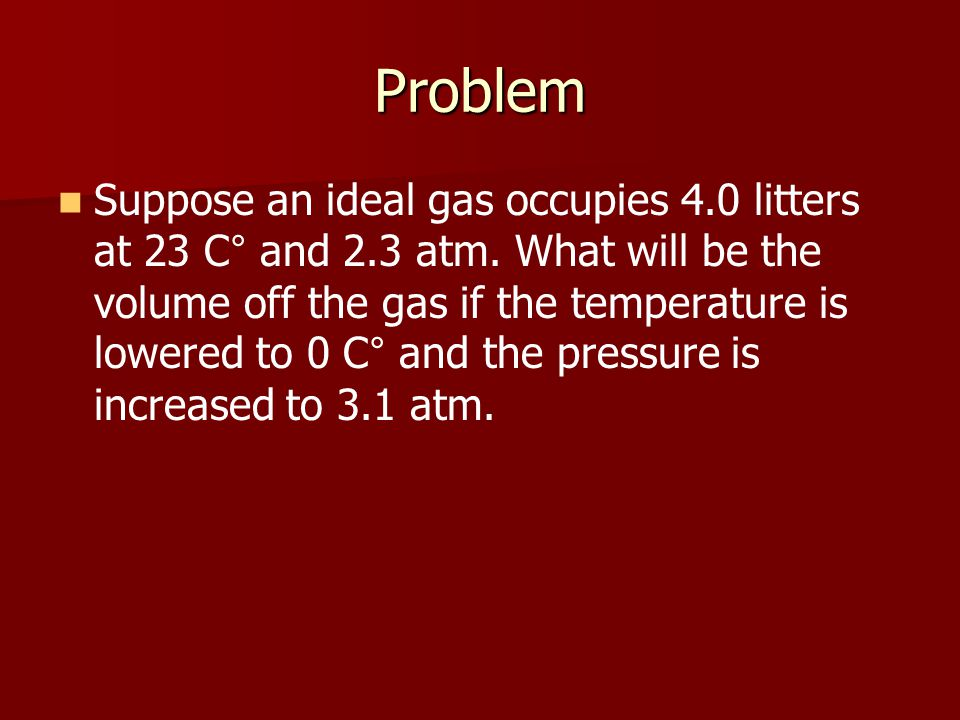 Problem Suppose an ideal gas occupies 4.0 litters at 23 C ° and 2.3 atm.