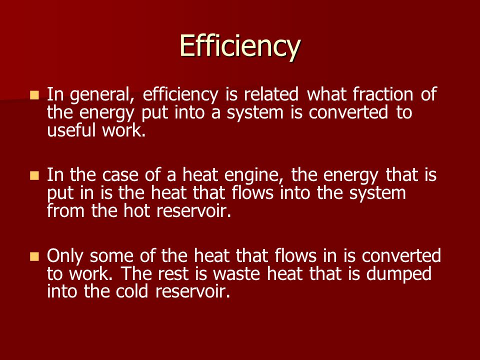 Efficiency In general, efficiency is related what fraction of the energy put into a system is converted to useful work. In the case of a heat engine,