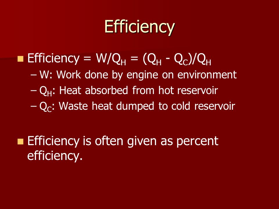 Efficiency Efficiency = W/Q H = (Q H - Q C )/Q H – –W: Work done by engine on environment – –Q H : Heat absorbed from hot reservoir – –Q C : Waste hea