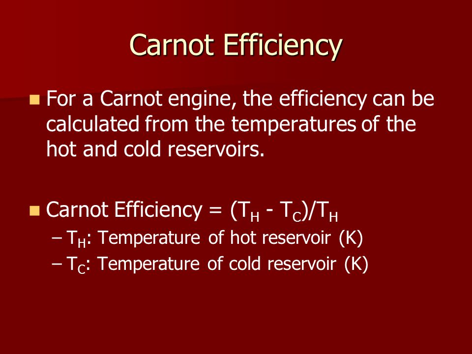 Carnot Efficiency For a Carnot engine, the efficiency can be calculated from the temperatures of the hot and cold reservoirs. Carnot Efficiency = (T H