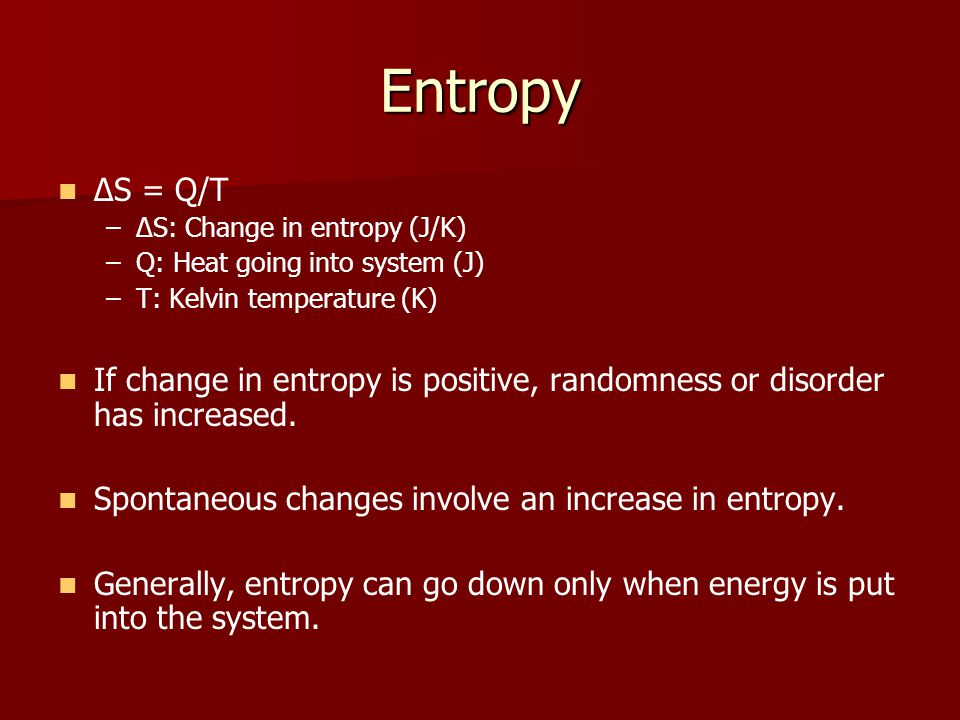 Entropy ΔS = Q/T – –ΔS: Change in entropy (J/K) – –Q: Heat going into system (J) – –T: Kelvin temperature (K) If change in entropy is positive, randomness or disorder has increased.