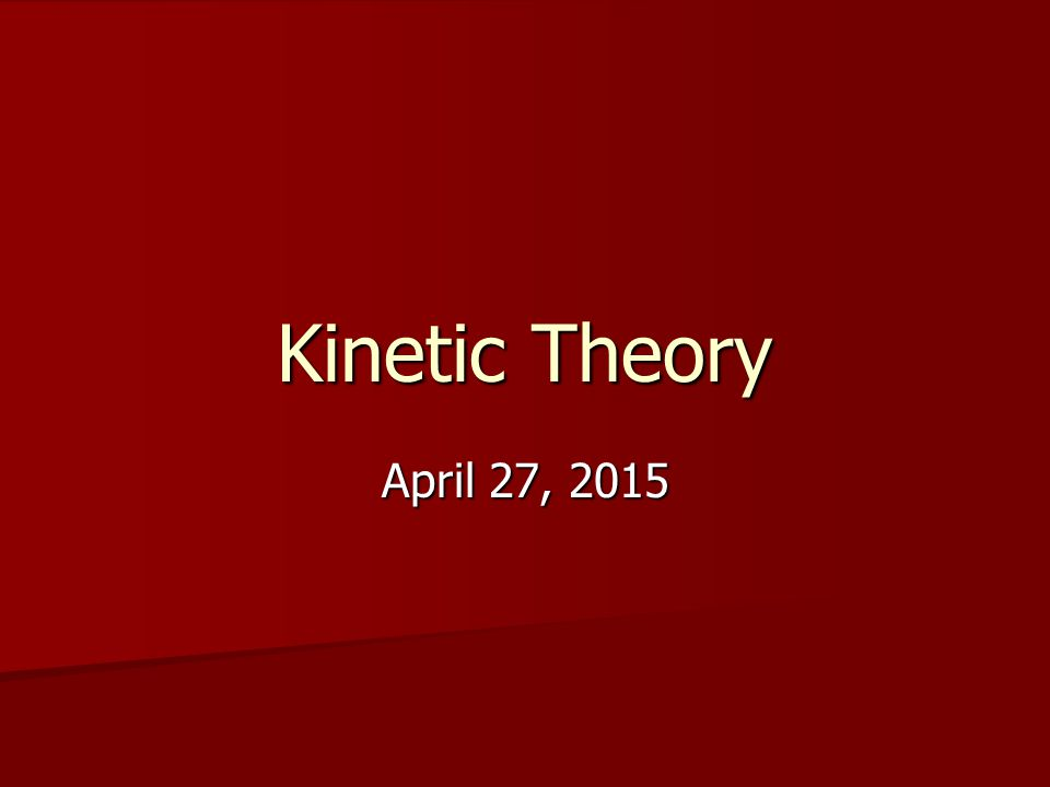 Kinetic Theory April 27, 2015April 27, 2015April 27, 2015