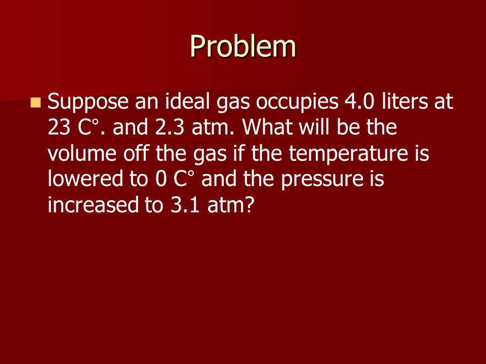 Problem Suppose an ideal gas occupies 4.0 liters at 23 C °. and 2.3 atm. What will be the volume off the gas if the temperature is lowered to 0 C ° an