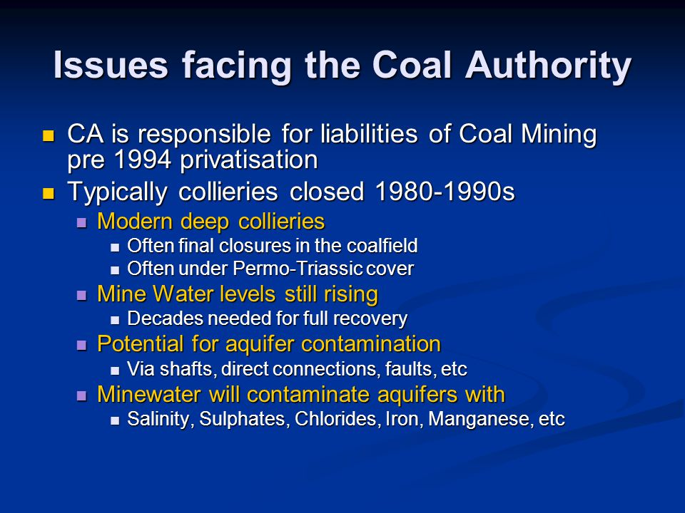 Issues facing the Coal Authority CA is responsible for liabilities of Coal Mining pre 1994 privatisation CA is responsible for liabilities of Coal Mining pre 1994 privatisation Typically collieries closed 1980-1990s Typically collieries closed 1980-1990s Modern deep collieries Modern deep collieries Often final closures in the coalfield Often final closures in the coalfield Often under Permo-Triassic cover Often under Permo-Triassic cover Mine Water levels still rising Mine Water levels still rising Decades needed for full recovery Decades needed for full recovery Potential for aquifer contamination Potential for aquifer contamination Via shafts, direct connections, faults, etc Via shafts, direct connections, faults, etc Minewater will contaminate aquifers with Minewater will contaminate aquifers with Salinity, Sulphates, Chlorides, Iron, Manganese, etc Salinity, Sulphates, Chlorides, Iron, Manganese, etc