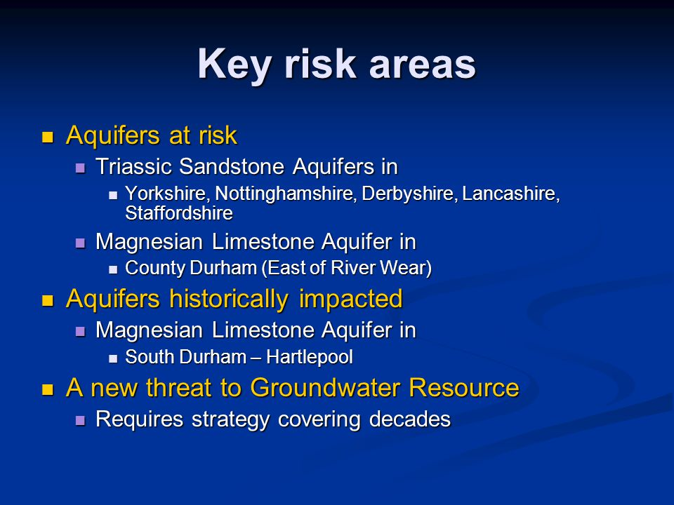 Key risk areas Aquifers at risk Aquifers at risk Triassic Sandstone Aquifers in Triassic Sandstone Aquifers in Yorkshire, Nottinghamshire, Derbyshire, Lancashire, Staffordshire Yorkshire, Nottinghamshire, Derbyshire, Lancashire, Staffordshire Magnesian Limestone Aquifer in Magnesian Limestone Aquifer in County Durham (East of River Wear) County Durham (East of River Wear) Aquifers historically impacted Aquifers historically impacted Magnesian Limestone Aquifer in Magnesian Limestone Aquifer in South Durham – Hartlepool South Durham – Hartlepool A new threat to Groundwater Resource A new threat to Groundwater Resource Requires strategy covering decades Requires strategy covering decades