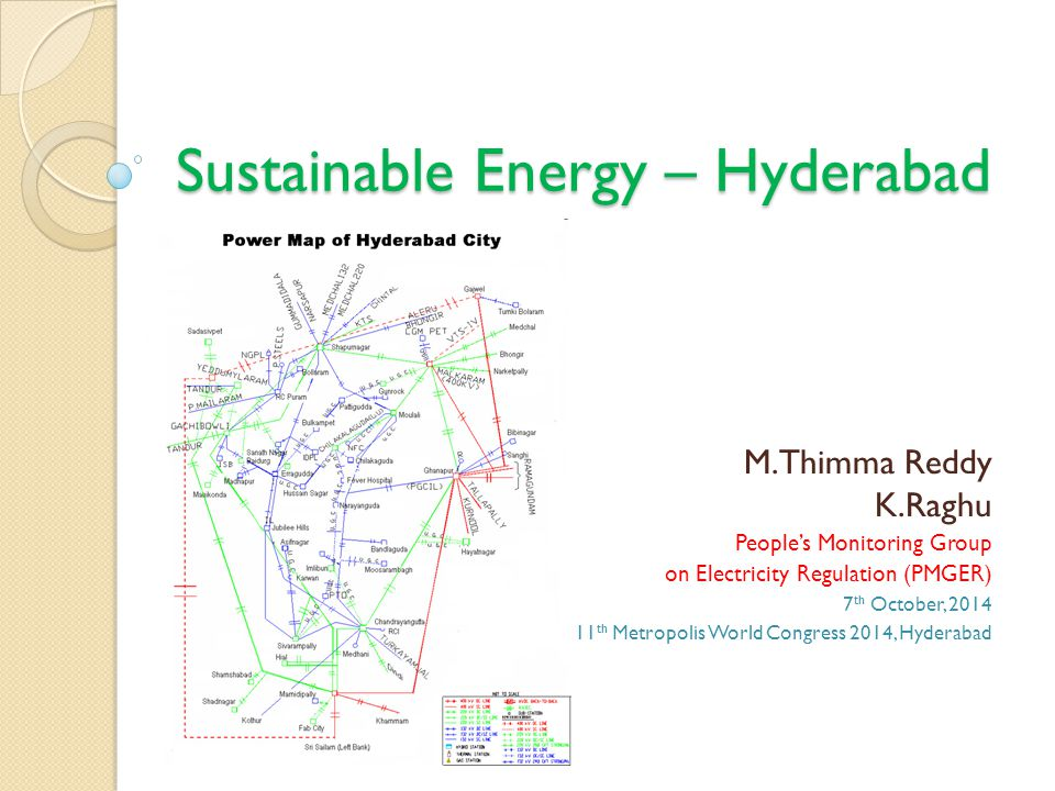 Sustainable Energy – Hyderabad M.Thimma Reddy K.Raghu People's Monitoring Group on Electricity Regulation (PMGER) 7 th October, 2014 11 th Metropolis World Congress 2014, Hyderabad