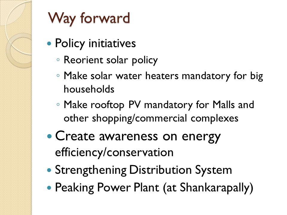 Way forward Policy initiatives ◦ Reorient solar policy ◦ Make solar water heaters mandatory for big households ◦ Make rooftop PV mandatory for Malls and other shopping/commercial complexes Create awareness on energy efficiency/conservation Strengthening Distribution System Peaking Power Plant (at Shankarapally)