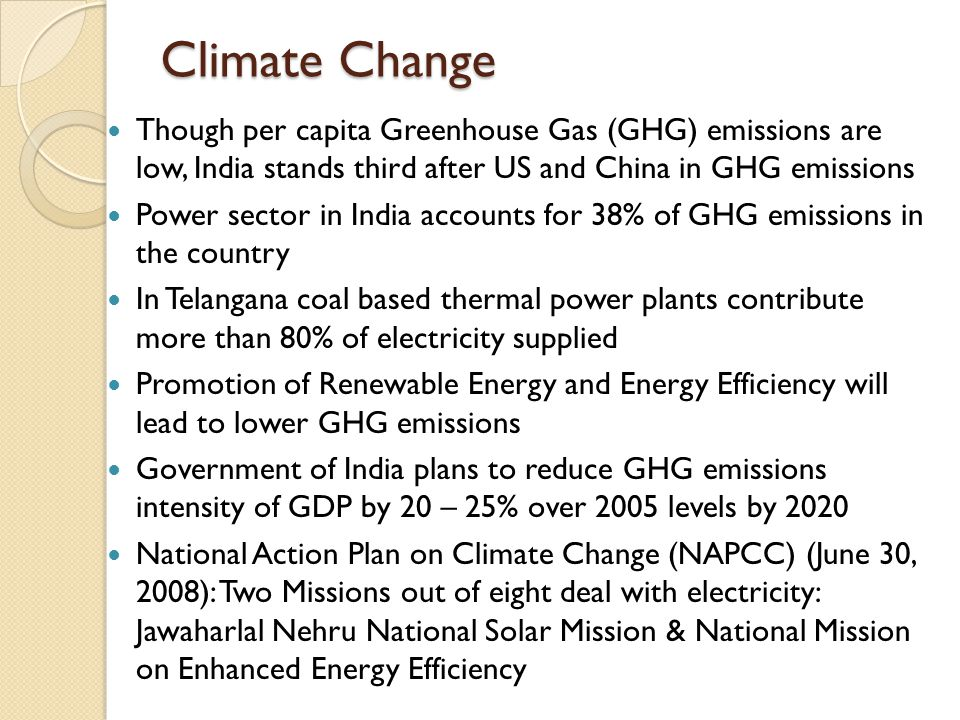 Climate Change Though per capita Greenhouse Gas (GHG) emissions are low, India stands third after US and China in GHG emissions Power sector in India accounts for 38% of GHG emissions in the country In Telangana coal based thermal power plants contribute more than 80% of electricity supplied Promotion of Renewable Energy and Energy Efficiency will lead to lower GHG emissions Government of India plans to reduce GHG emissions intensity of GDP by 20 – 25% over 2005 levels by 2020 National Action Plan on Climate Change (NAPCC) (June 30, 2008): Two Missions out of eight deal with electricity: Jawaharlal Nehru National Solar Mission & National Mission on Enhanced Energy Efficiency