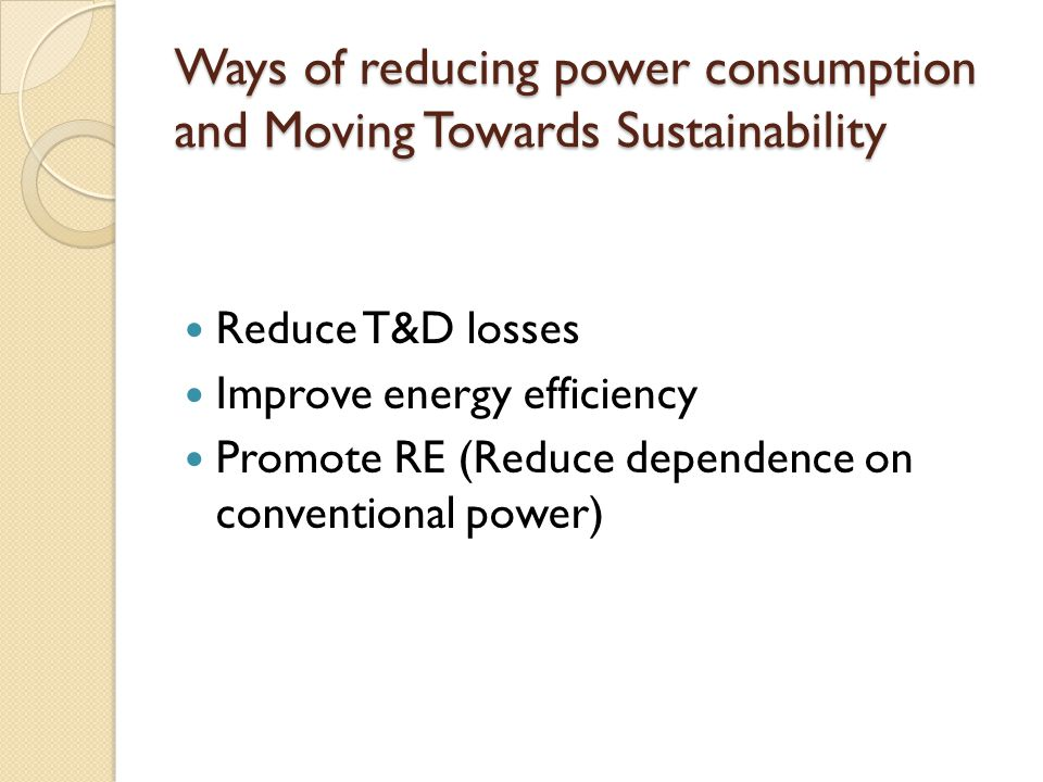Ways of reducing power consumption and Moving Towards Sustainability Reduce T&D losses Improve energy efficiency Promote RE (Reduce dependence on conventional power)