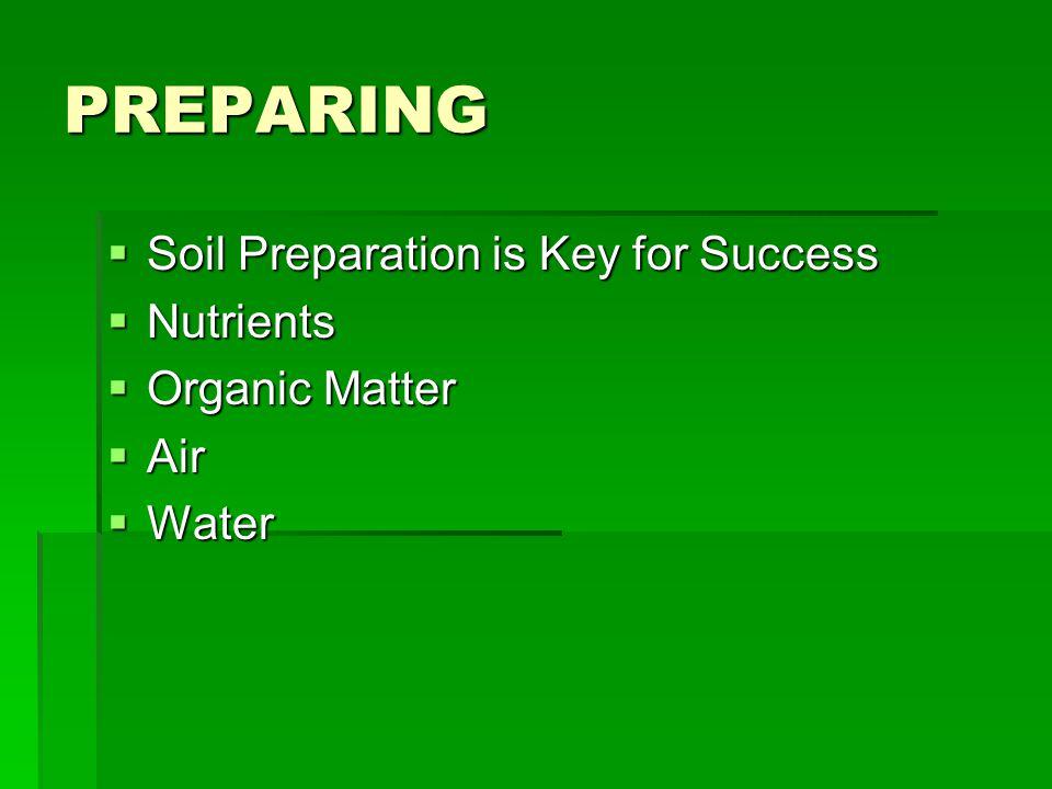 PREPARING  Soil Preparation is Key for Success  Nutrients  Organic Matter  Air  Water