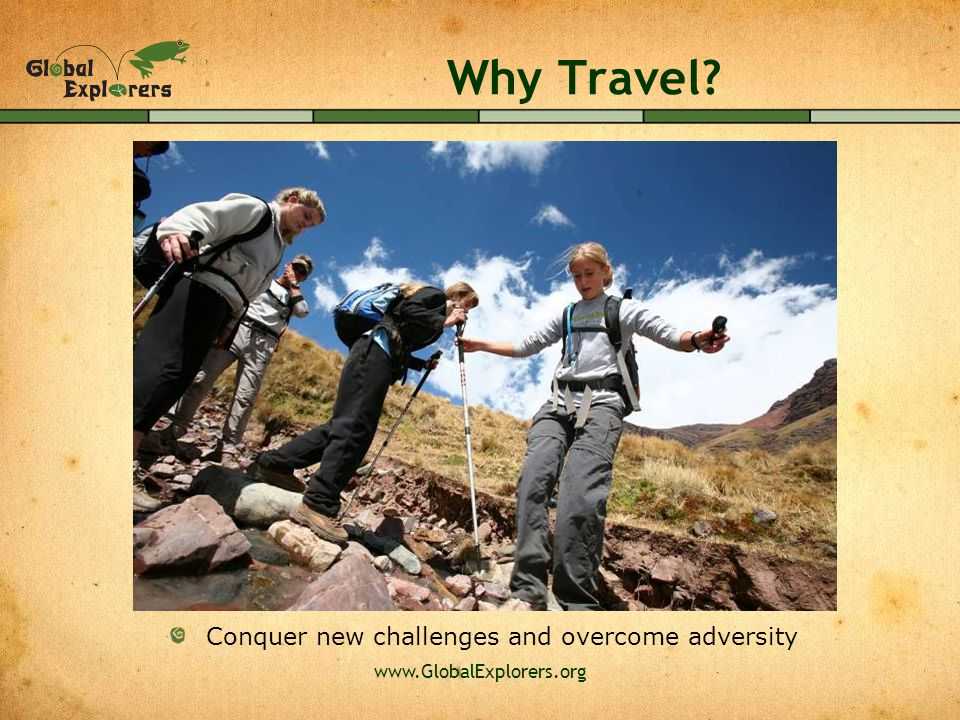 www.GlobalExplorers.org Why Travel Conquer new challenges and overcome adversity