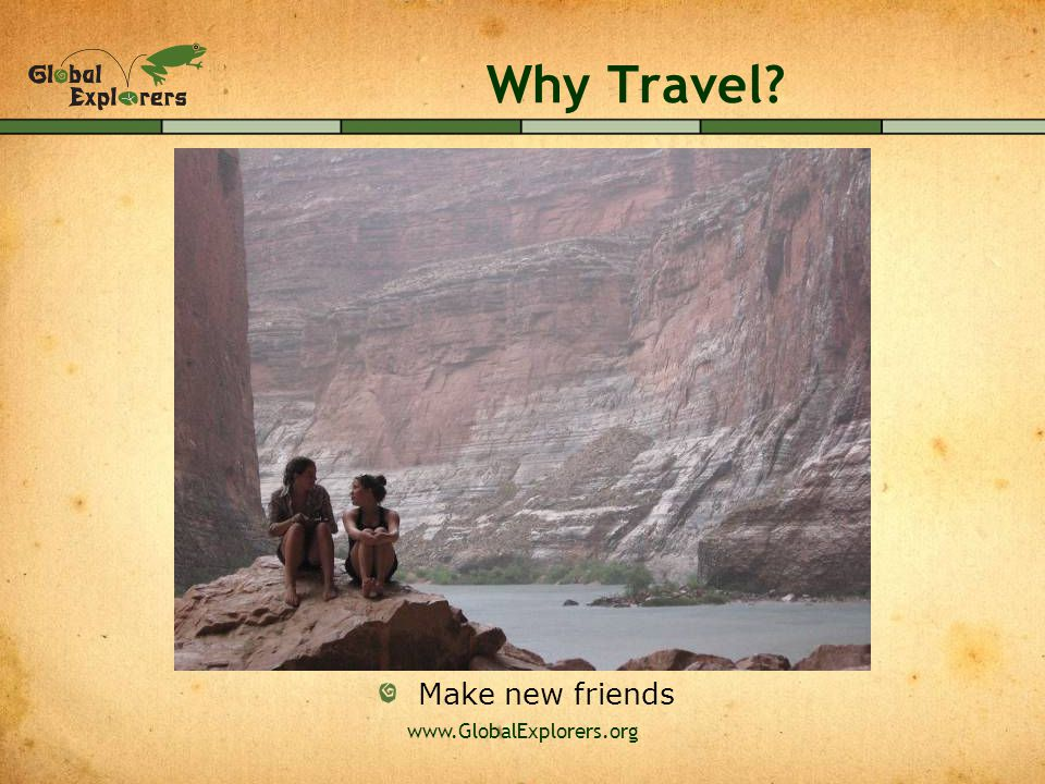 www.GlobalExplorers.org Why Travel Make new friends