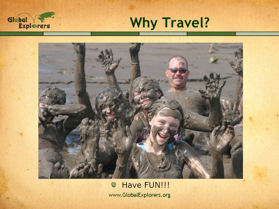 www.GlobalExplorers.org Why Travel? Have FUN!!!